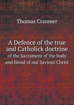 A Defence of the True and Catholick Doctrine of the Sacrament of the Body and Blood of Our Saviour Christ