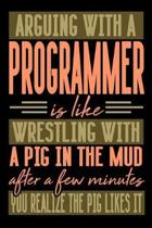 Arguing with a PROGRAMMER is like wrestling with a pig in the mud. After a few minutes you realize the pig likes it.