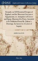 Remarks on XII Historical Designs of Raphael, and the Mus um Gr cum Et gyptiacum, Or, Antiquities of Greece and Egypt, Illustrated by Prints, Intended to Be Published from Mr. Dalton's Drawings. in Answer to a Letter of Inquiry