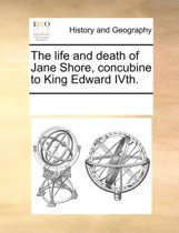 The Life and Death of Jane Shore, Concubine to King Edward Ivth.