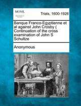Banque Franco-Egyptienne et al Against John Crosby ( Continuation of the Cross Examination of John S Schultze