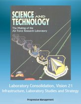 Science and Technology: The Making of the Air Force Research Laboratory - Laboratory Consolidation, Vision 21, Infrastructure, Laboratory Studies and Strategy