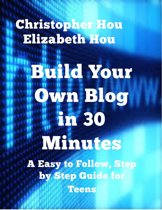 Build Your Own Blog in 30 Minutes An Easy to Follow, Step-by-Step Guide for Teens