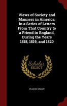 Views of Society and Manners in America; In a Series of Letters from That Country to a Friend in England, During the Years 1818, 1819, and 1820