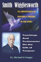 Smith Wigglesworth The IMPORTANCE Of PRAYING & SINGING IN THE SPIRIT: Teachings & Testimonies On the Gift of Tongues