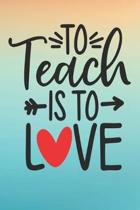 To Teach Is To Love: Best Teachers Notebook - Lined Notebook, Lined pages, Perfect size For carry everywhere in your Bag (6 x 9) inches, 10