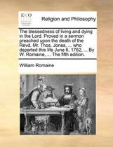 The Blessedness of Living and Dying in the Lord. Proved in a Sermon Preached Upon the Death of the Revd. Mr. Thos. Jones, ... Who Departed This Life June 6, 1762, ... by W. Romaine, ... the Fifth Edition