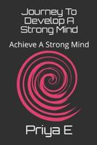 Journey To Develop A Strong Mind: Achieve A Strong Mind