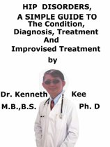 Hip Disorders, A Simple Guide To The Condition, Diagnosis, Treatment And Improvised Treatment