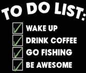 To Do List Wake Up Drink Coffee Go Fishing Be Awesome