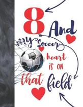 8 And My Soccer Heart Is On That Field: Soccer Gifts For Boys And Girls - A Writing Journal To Doodle And Write In - Players Blank Lined Journaling Di