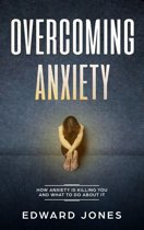 Overcoming Anxiety: How Anxiety Is Killing You And What To Do About It