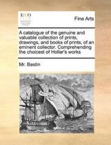 A Catalogue of the Genuine and Valuable Collection of Prints, Drawings, and Books of Prints, of an Eminent Collector. Comprehending the Choicest of Hollar's Works