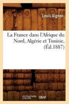 La France Dans l'Afrique Du Nord, Alg�rie Et Tunisie, (�d.1887)