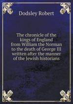 The Chronicle of the Kings of England from William the Norman to the Death of George III Written After the Manner of the Jewish Historians