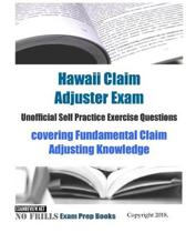 Hawaii Claim Adjuster Unofficial Self Practice Exercise Questions: covering Fundamental Claim Adjusting Knowledge