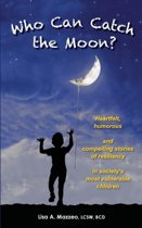 Who Can Catch the Moon? Heartfelt, Humorous and Compelling Stories of Resiliency in Society's Most Vulnerable Children