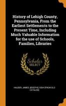 History of Lehigh County, Pennsylvania, from the Earliest Settlements to the Present Time, Including Much Valuable Information for the Use of Schools, Families, Libraries
