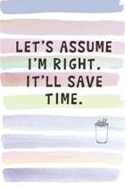 Let's Assume I'm Right. It'll Save Time.: Blank Lined Notebook Journal Gift for Coworker, Teacher, Friend