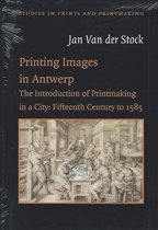 Printing images in Antwerp, the introduction in a city: fifteenth century to 1585 Studies in prints & printmaking