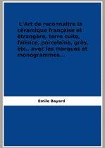 L'Art de reconnaître la céramique française et étrangère, terrecuite, faïence, porcelaine, grès, etc., avec les marques et monogrammes...