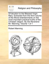 Of Devotion to the Blessed Virgin Mary. Extracted from the Third Volume of the Moral Entertainments on the Most Important Practical Truths of the Christian Religion. by the Reverend Mr. Manning. Volume 1 of 1