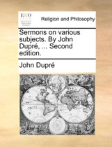Sermons on Various Subjects. by John Dupre, ... Second Edition.