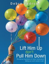 Lift Him Up Don't Pull Him Down: The Eternal Importance of Never Momentarily Taking Our Lord's Name In Vain.