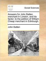 Answers for John Batten Merchant in London, and His Factor; To the Petition of William Cheap Merchant in Edinburgh.