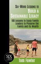 Six Word Lessons to Build a Sustainable Legacy: 100 Lessons to Equip Family Leaders to Preserve the Family and its Wealth