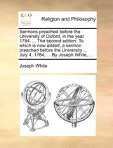 Sermons Preached Before the University of Oxford, in the Year 1784. ... the Second Edition. to Which Is Now Added, a Sermon Preached Before the University ... July 4, 1784, ... by Joseph White, ...