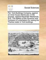 Pet. York-Buildings Company, Against an Inner-House Interlocutor; In the Process, Against Alexander MacKenzie, W.S. the Petition of the Governor and Company of Undertakers for Raising the Thames Water in York-Buildings.