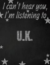 I can't hear you, I'm listening to U.K. creative writing lined notebook: Promoting band fandom and music creativity through writing...one day at a tim