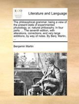 The Philosophical Grammar; Being a View of the Present State of Experimented Physiology, Or, Natural Philosophy. in Four Parts. ... the Seventh Edition, with Alterations, Corrections, and Very Large Additions, by Way of Notes. by Benj. Martin,