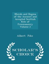 Morals and Dogma of the Ancient and Accepted Scottish Rite of Freemasonry Volume 2 - Scholar's Choice Edition