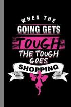 When The Going Gets Tough The Tough Goes Shopping: Shopaholic Gift For Shopper (6''x9'') Lined Notebook To Write In