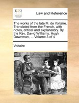 The Works of the Late M. de Voltaire. Translated from the French, with Notes, Critical and Explanatory. by the REV. David Williams. Hugh Downman, ... Volume 3 of 4