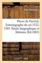Pierre de Paschal, Historiographe Du Roi 1522-1565. �tude Biographique Et Litt�raire