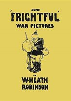 Some 'frightful' War Pictures - Illustrated by W. Heath Robinson