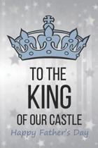 To The King Of Our Castle Happy Father's Day