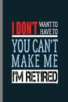 I don't want to have to You can't make me I'm Retired