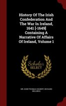 History of the Irish Confederation and the War in Ireland, 1641 [-1649] Containing a Narrative of Affairs of Ireland, Volume 1