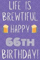 Life Is Brewtiful Happy 66th Birthday: Funny 66th Birthday Gift Journal / Notebook / Diary Quote (6 x 9 - 110 Blank Lined Pages)