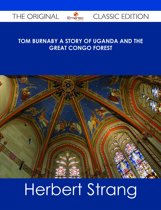 Tom Burnaby A Story of Uganda and the Great Congo Forest - The Original Classic Edition
