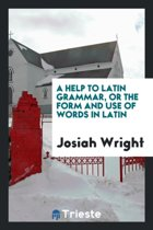 A Help to Latin Grammar, or the Form and Use of Words in Latin