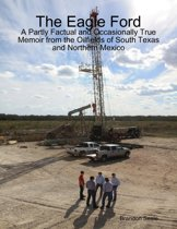 The Eagle Ford: A Partly Factual and Occasionally True Memoir from the Oilfields of South Texas and Northern Mexico