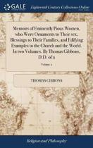 Memoirs of Eminently Pious Women, Who Were Ornaments to Their Sex, Blessings to Their Families, and Edifying Examples to the Church and the World. in Two Volumes. by Thomas Gibbons, D.D. of 2; Volume 2