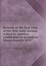 Records of the First Class of the First State Normal School in America Established at Lexington Massachusetts 1839