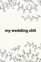 My Wedding Shit - Bride Notebook For Thoughts, Ideas, To-Do Lists, and Random Bullshit