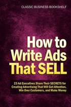 How to Write Ads That Sell - 23 Ad Executives Share Their Secrets for Creating Advertising That Will Get Attention, Win Over Customers, and Make Money